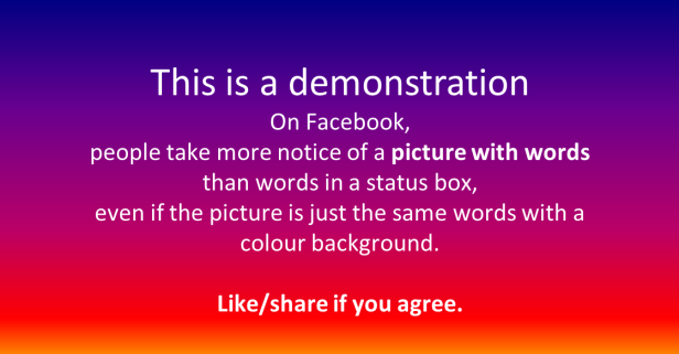 This is a demonstration. On facebook, people take more notice of a picture wth words than words in a status box.