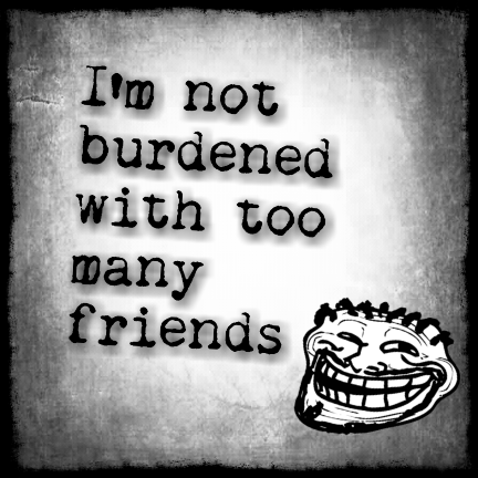 I'm not burdened with too many friends