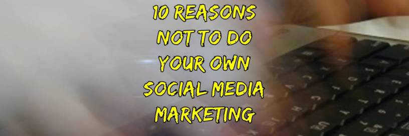 10 Reasons not to do your own social media marketing
